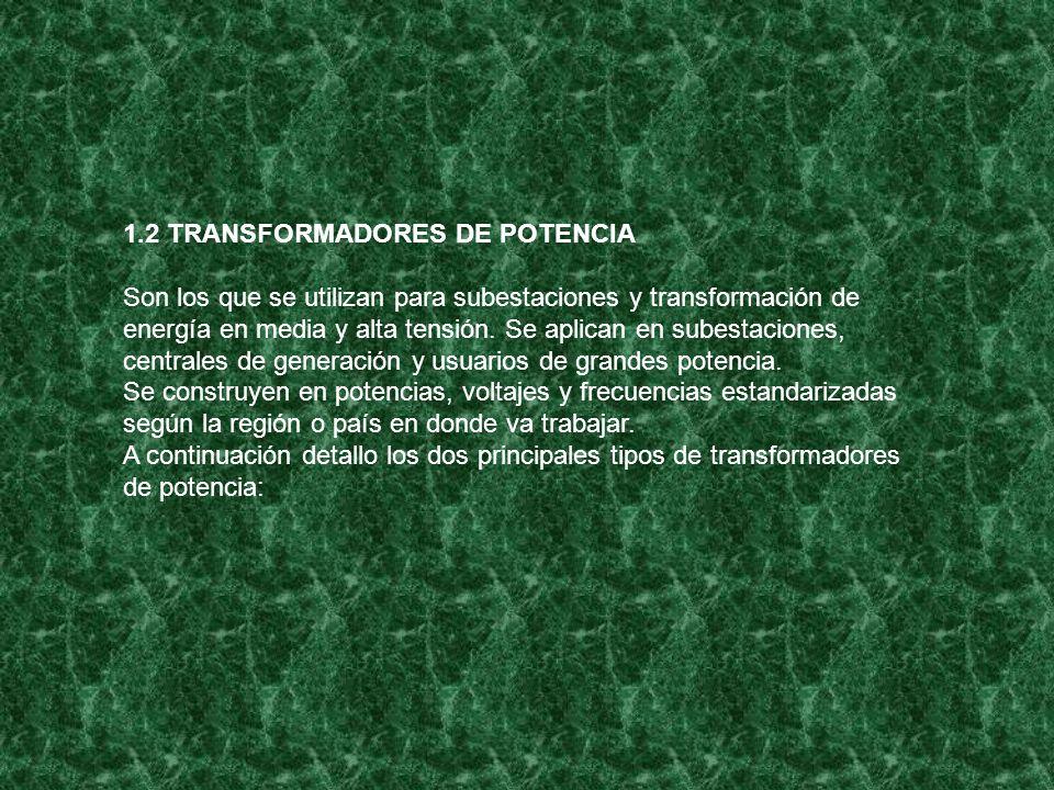 1.2 TRANSFORMADORES DE POTENCIA Son los que se utilizan para subestaciones y transformación de energía en media y alta tensión. Se aplican en subestac