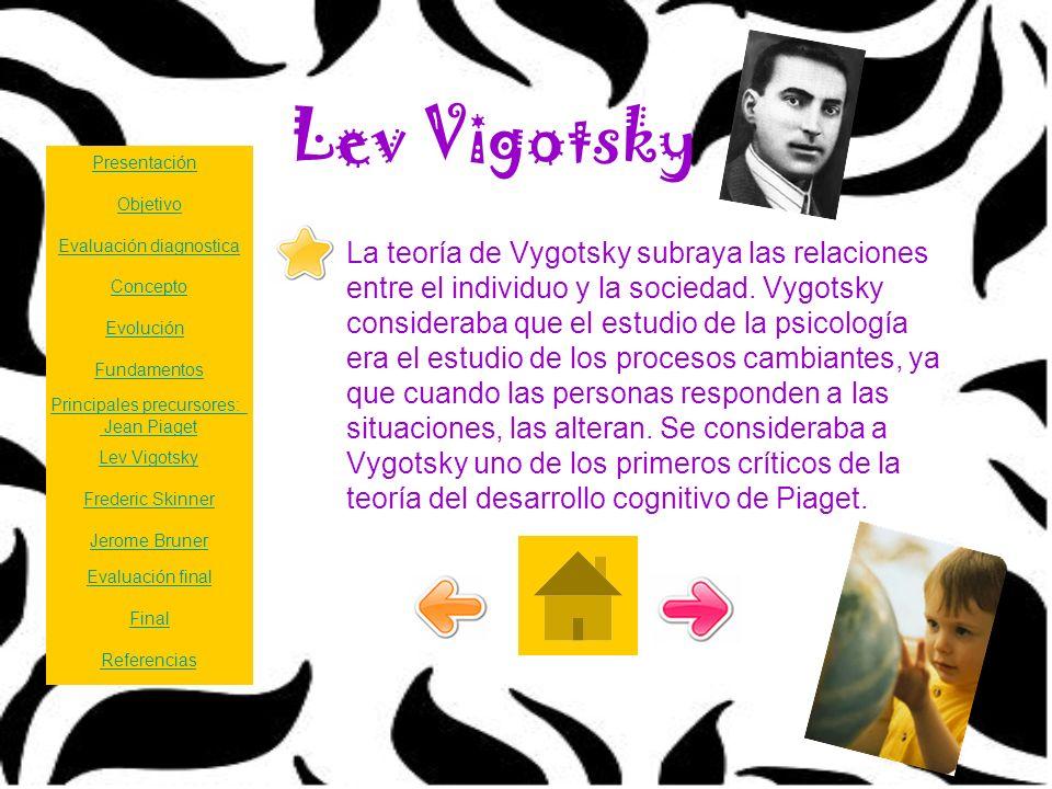 Lev Vigotsky La teoría de Vygotsky subraya las relaciones entre el individuo y la sociedad. Vygotsky consideraba que el estudio de la psicología era e