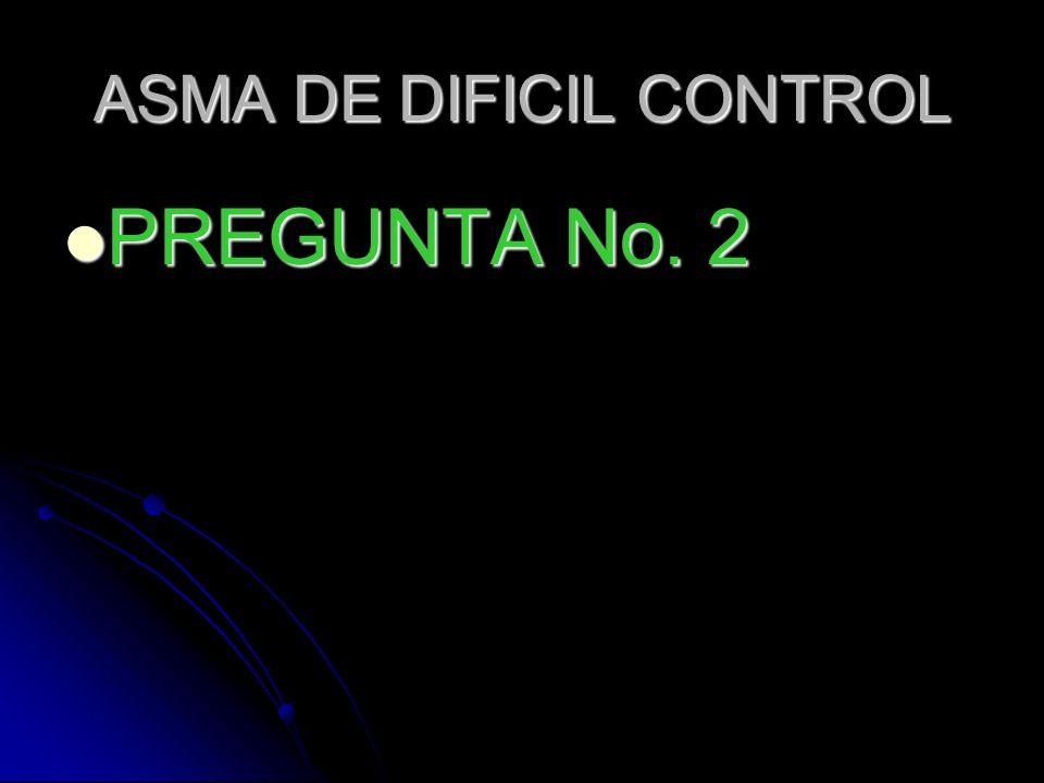 ASMA DE DIFICIL CONTROL PREGUNTA No. 2 PREGUNTA No. 2