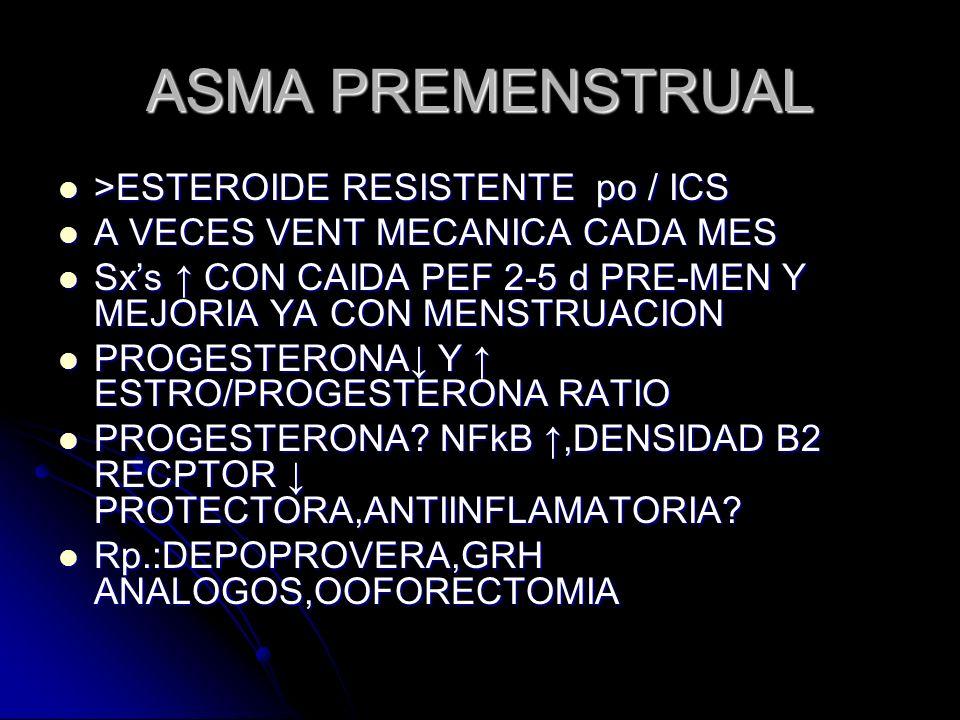 ASMA PREMENSTRUAL >ESTEROIDE RESISTENTE po / ICS >ESTEROIDE RESISTENTE po / ICS A VECES VENT MECANICA CADA MES A VECES VENT MECANICA CADA MES Sxs CON