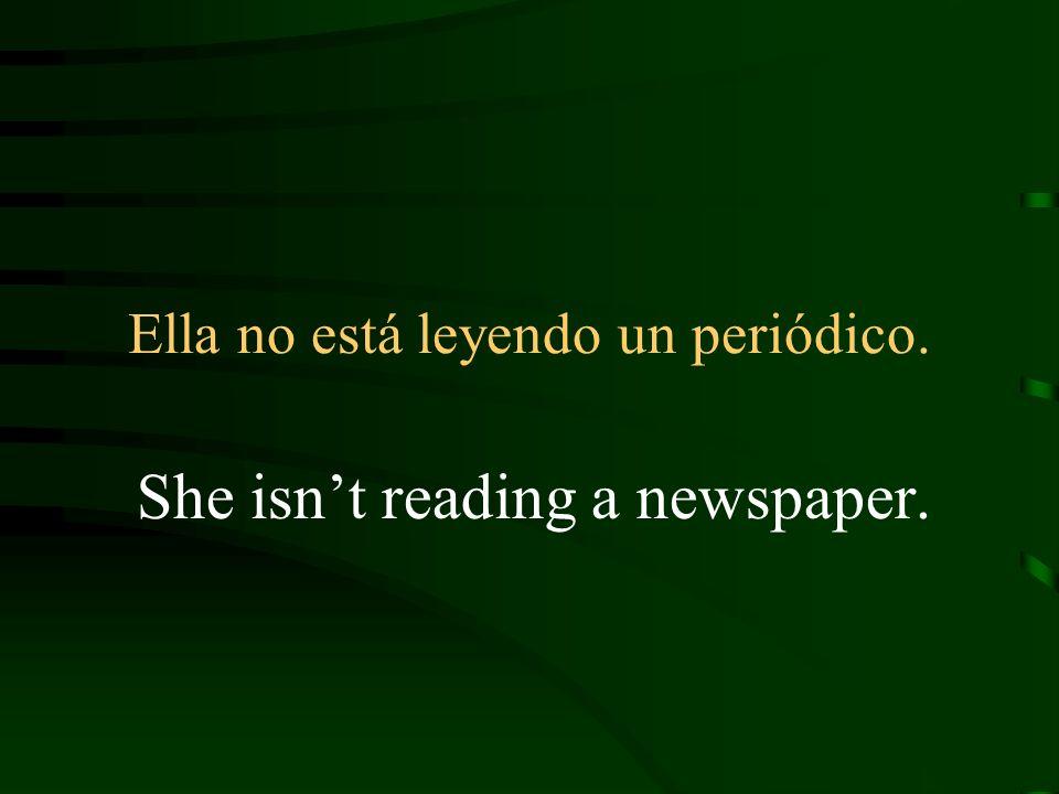 Ella no está leyendo un periódico. She isnt reading a newspaper.