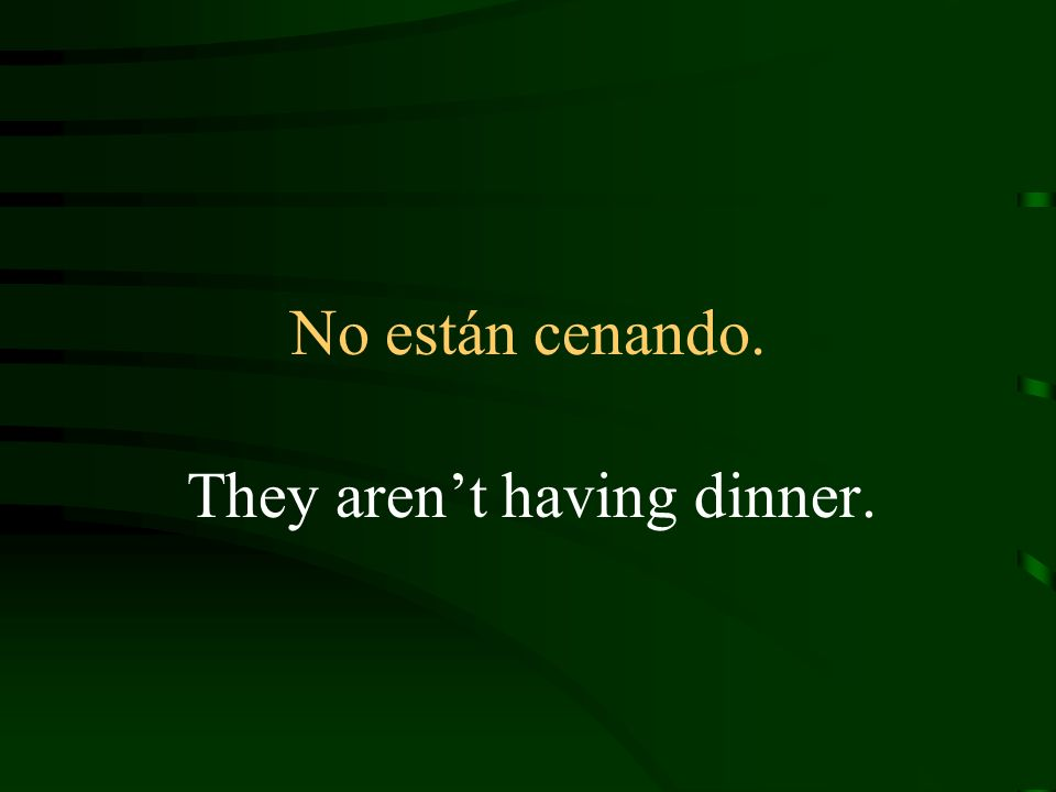 No están cenando. They arent having dinner.