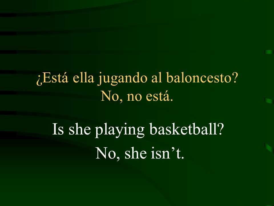 ¿Está ella jugando al baloncesto No, no está. Is she playing basketball No, she isnt.