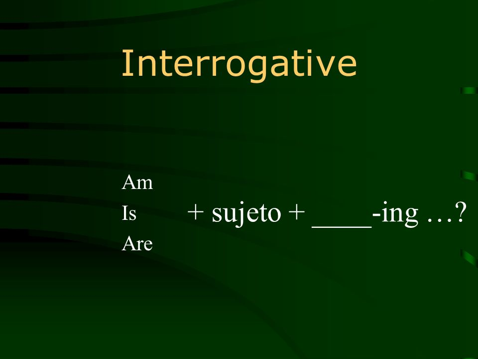 Interrogative Am Is Are + sujeto + ____-ing …?