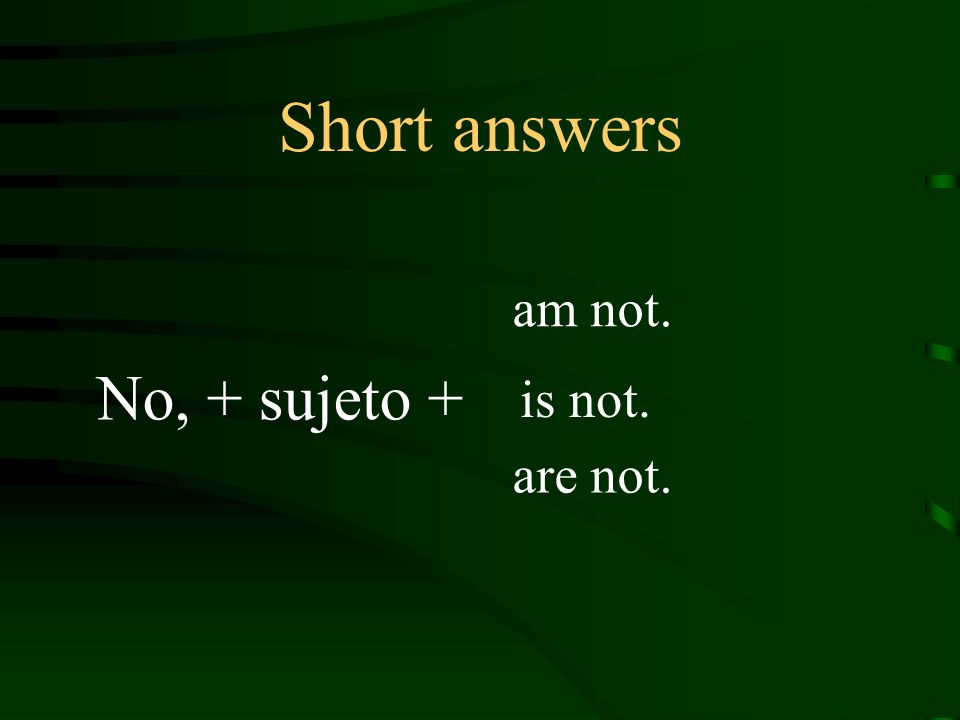 Short answers No, + sujeto + am not. is not. are not.