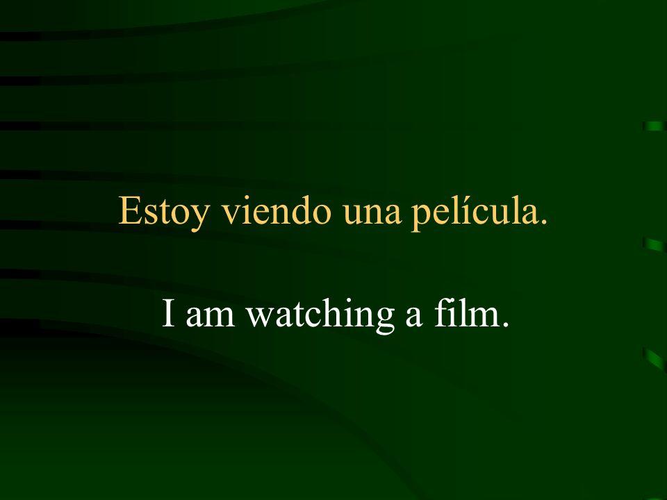 Estoy viendo una película. I am watching a film.