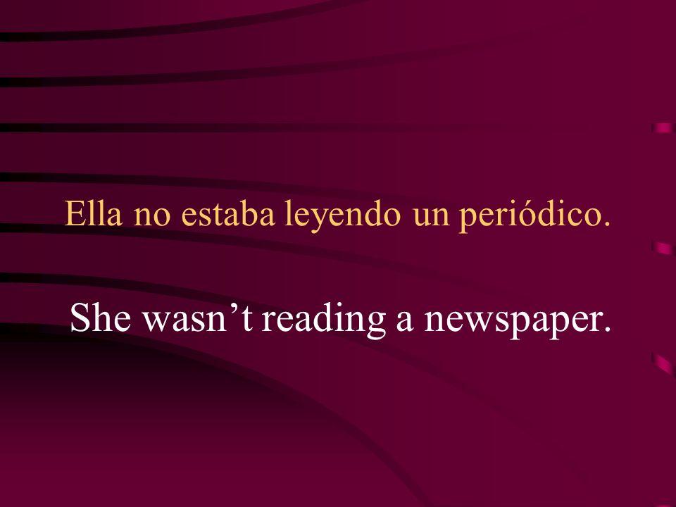 Ella no estaba leyendo un periódico. She wasnt reading a newspaper.