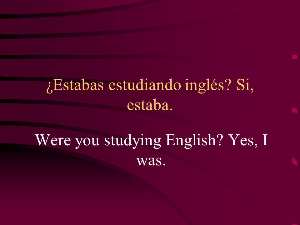 ¿Estabas estudiando inglés? Si, estaba. Were you studying English? Yes, I was.