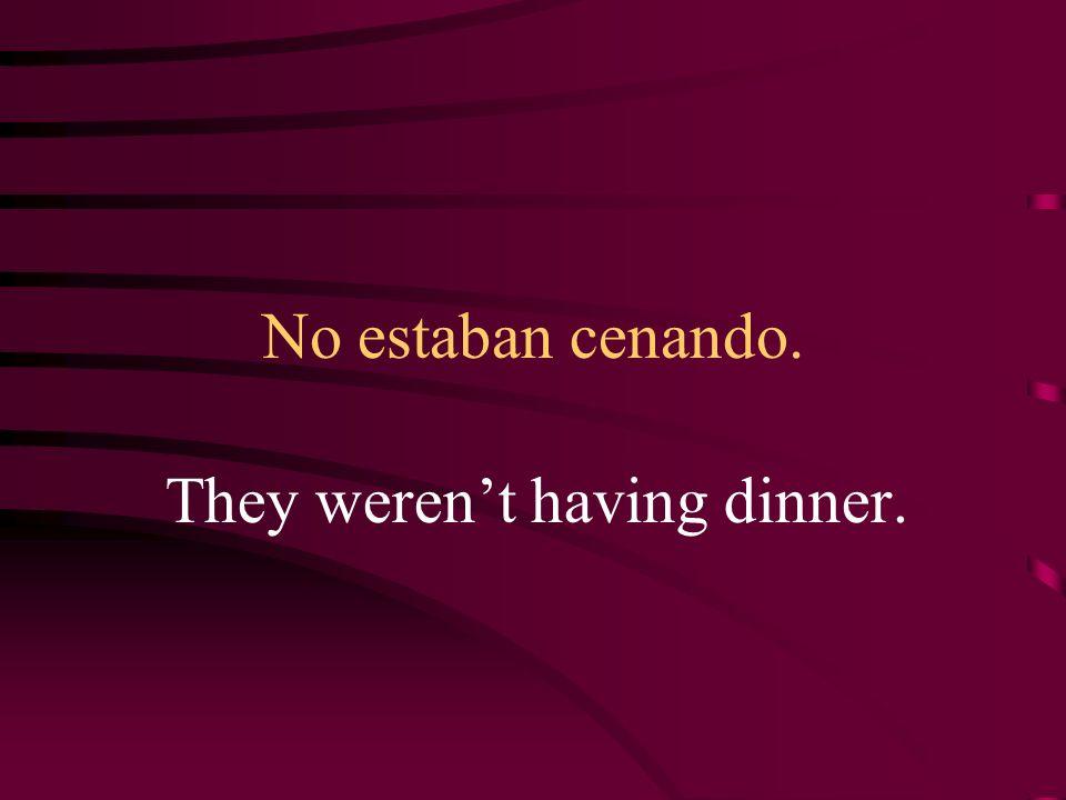 No estaban cenando. They werent having dinner.