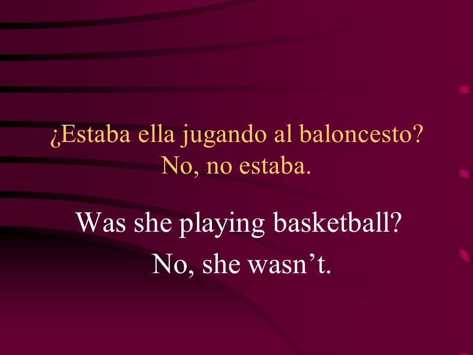 ¿Estaba ella jugando al baloncesto? No, no estaba. Was she playing basketball? No, she wasnt.
