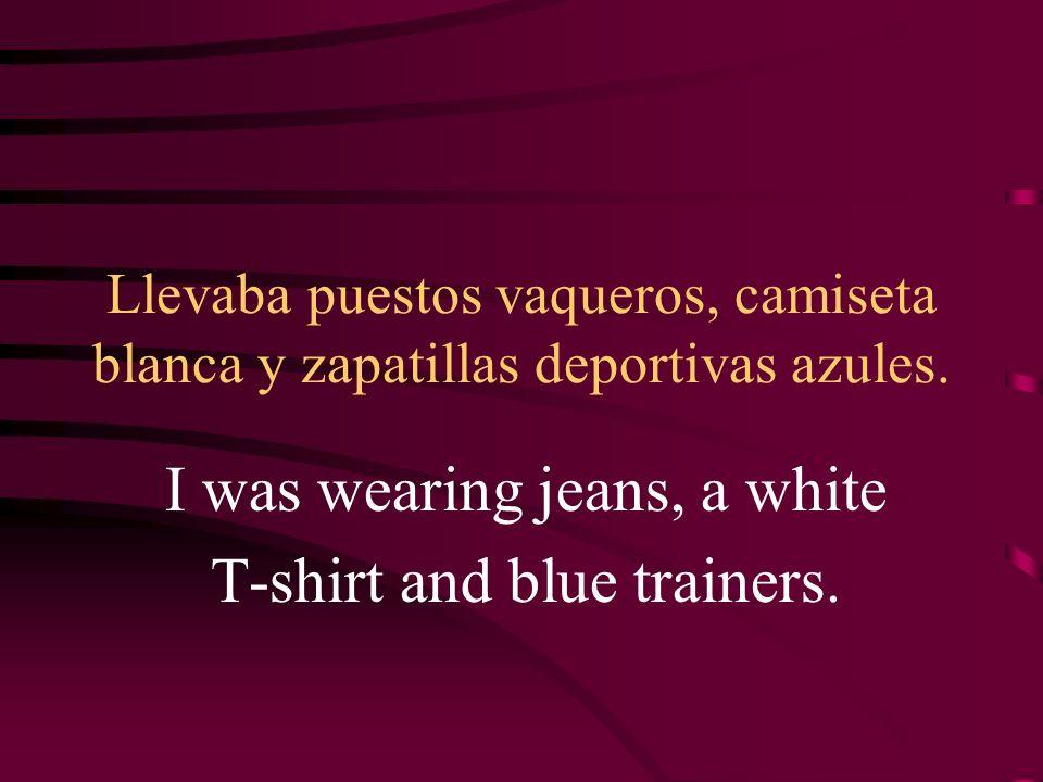 Llevaba puestos vaqueros, camiseta blanca y zapatillas deportivas azules. I was wearing jeans, a white T-shirt and blue trainers.