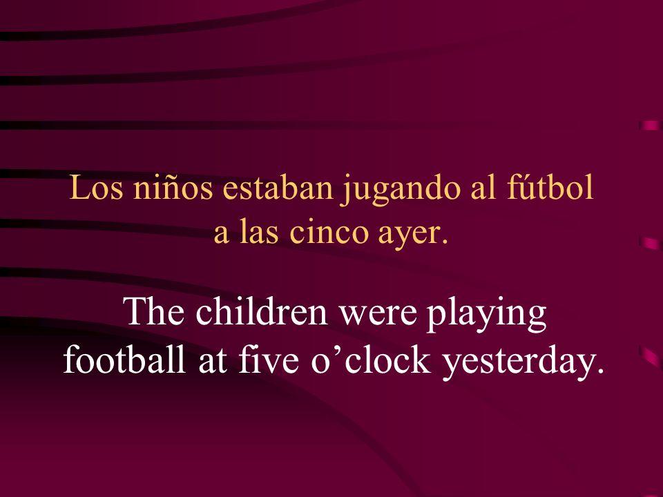 Los niños estaban jugando al fútbol a las cinco ayer. The children were playing football at five oclock yesterday.