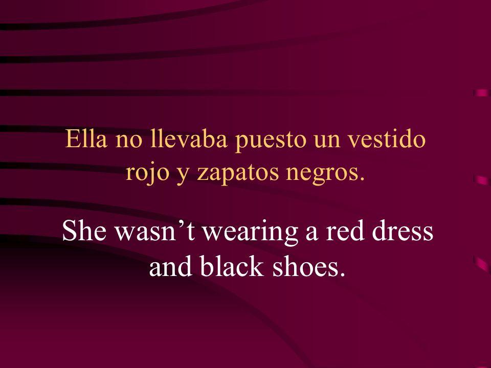 Ella no llevaba puesto un vestido rojo y zapatos negros. She wasnt wearing a red dress and black shoes.