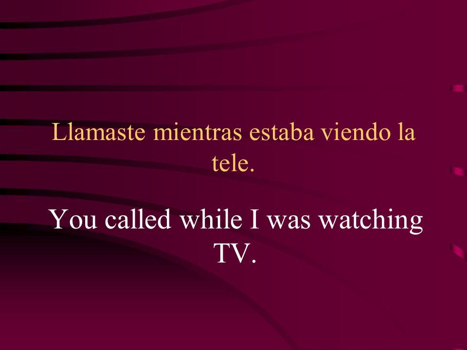 Llamaste mientras estaba viendo la tele. You called while I was watching TV.