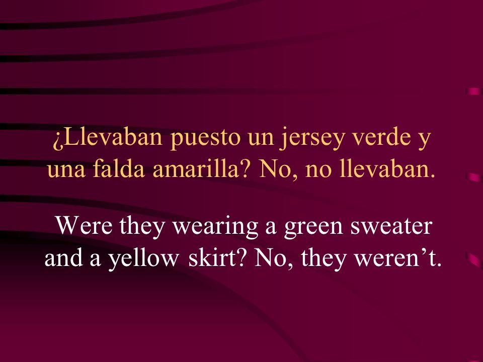 ¿Llevaban puesto un jersey verde y una falda amarilla? No, no llevaban. Were they wearing a green sweater and a yellow skirt? No, they werent.
