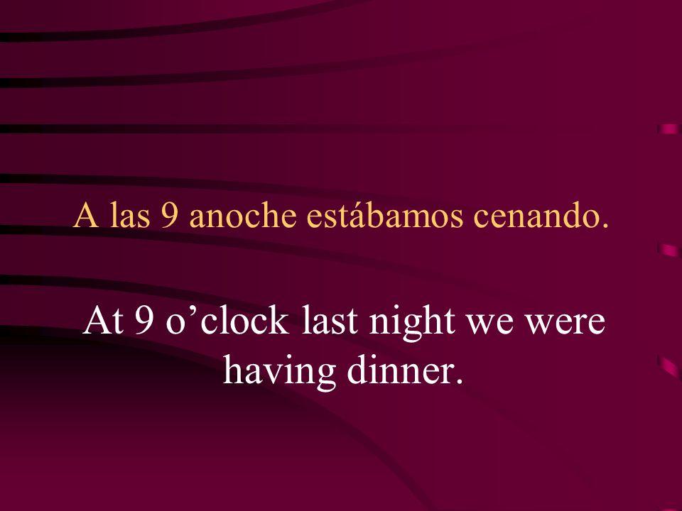 A las 9 anoche estábamos cenando. At 9 oclock last night we were having dinner.