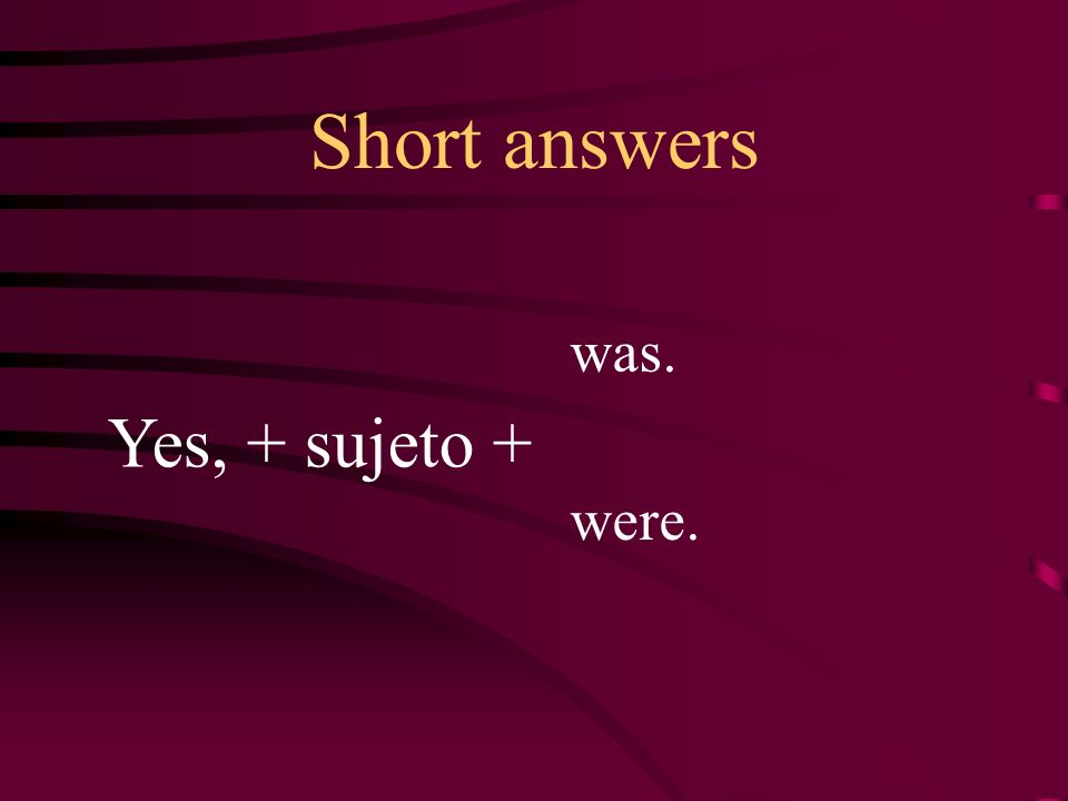 Short answers Yes, + sujeto + was. were.