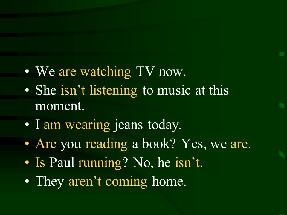 We are watching TV now. She isnt listening to music at this moment. I am wearing jeans today. Are you reading a book? Yes, we are. Is Paul running? No