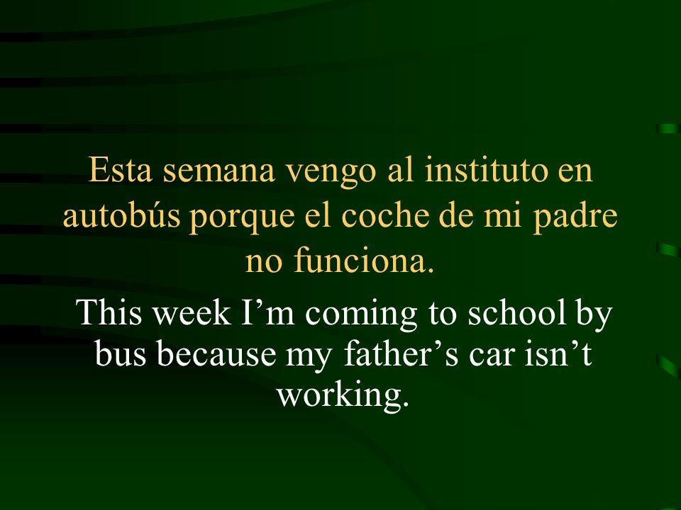 Esta semana vengo al instituto en autobús porque el coche de mi padre no funciona. This week Im coming to school by bus because my fathers car isnt wo