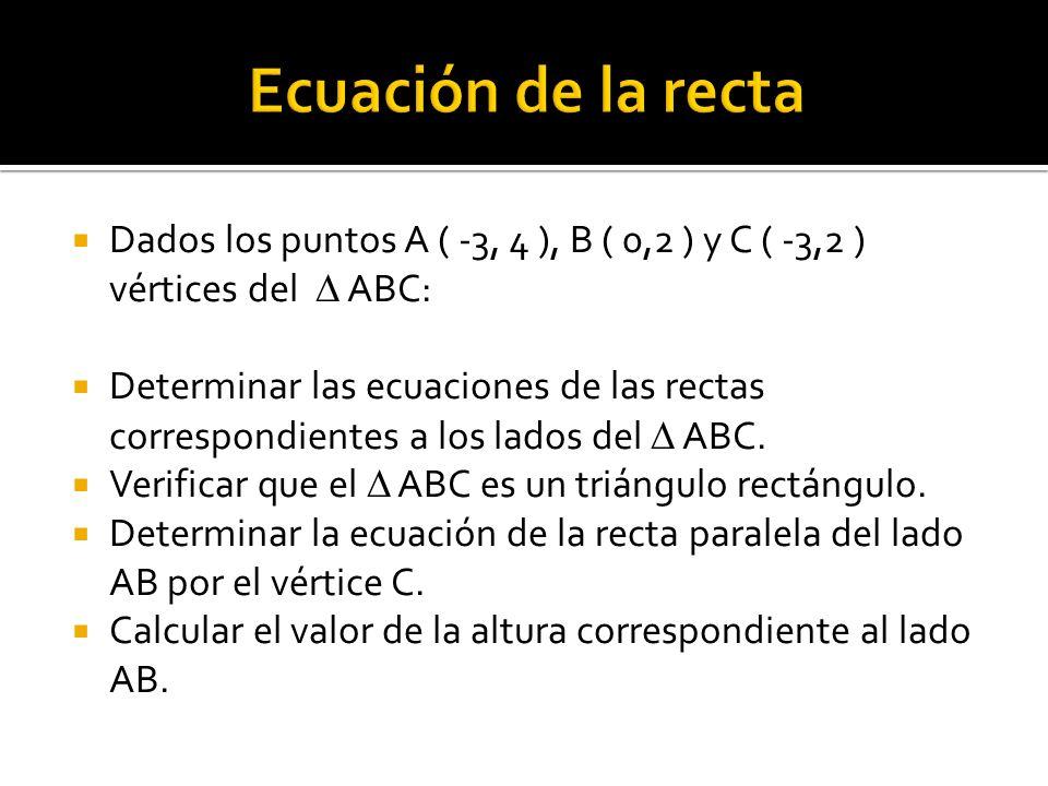 Dados los puntos A ( -3, 4 ), B ( 0,2 ) y C ( -3,2 ) vértices del ABC: Determinar las ecuaciones de las rectas correspondientes a los lados del ABC. V