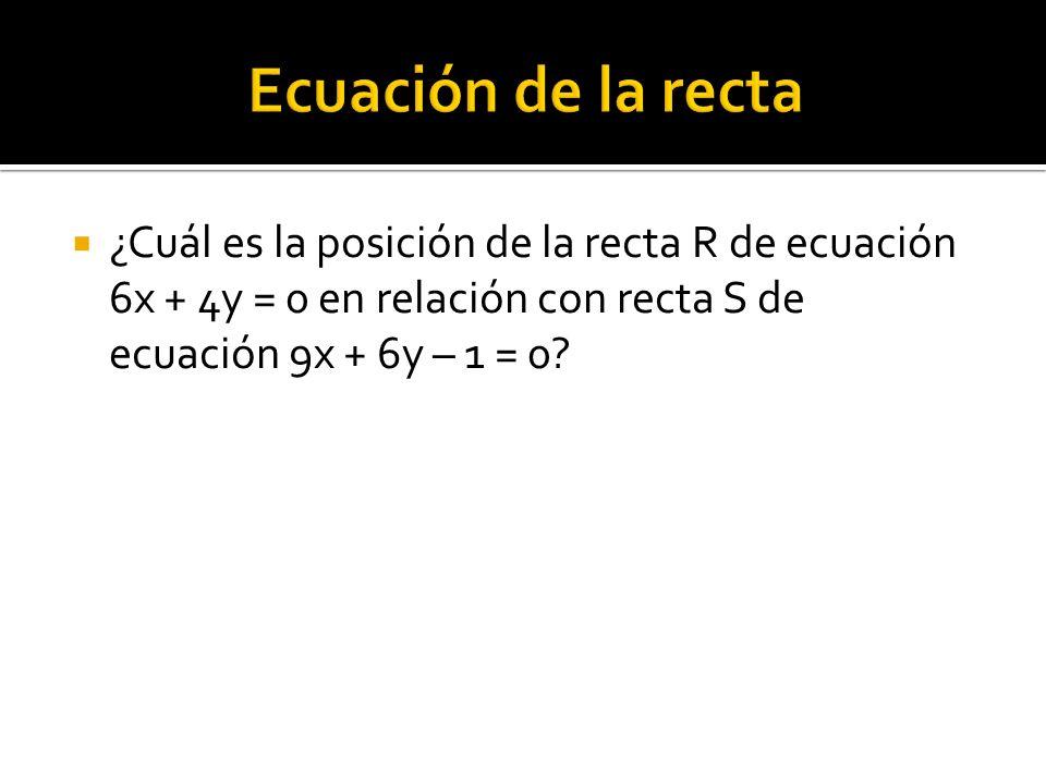 ¿Cuál es la posición de la recta R de ecuación 6x + 4y = 0 en relación con recta S de ecuación 9x + 6y – 1 = 0?