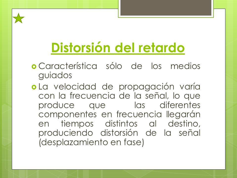 Distorsión del retardo Característica sólo de los medios guiados La velocidad de propagación varía con la frecuencia de la señal, lo que produce que l
