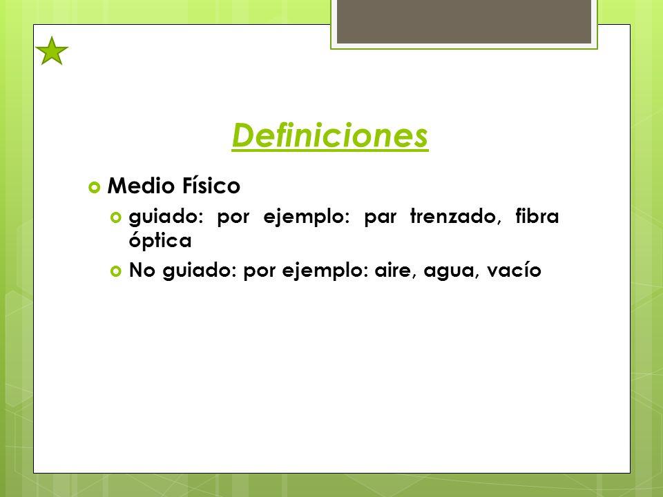 Definiciones Medio Físico guiado: por ejemplo: par trenzado, fibra óptica No guiado: por ejemplo: aire, agua, vacío