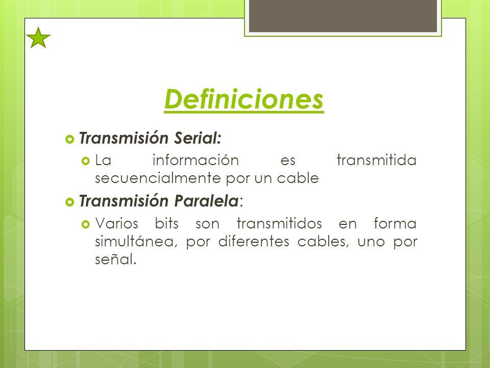 Definiciones Transmisión Serial: La información es transmitida secuencialmente por un cable Transmisión Paralela : Varios bits son transmitidos en for