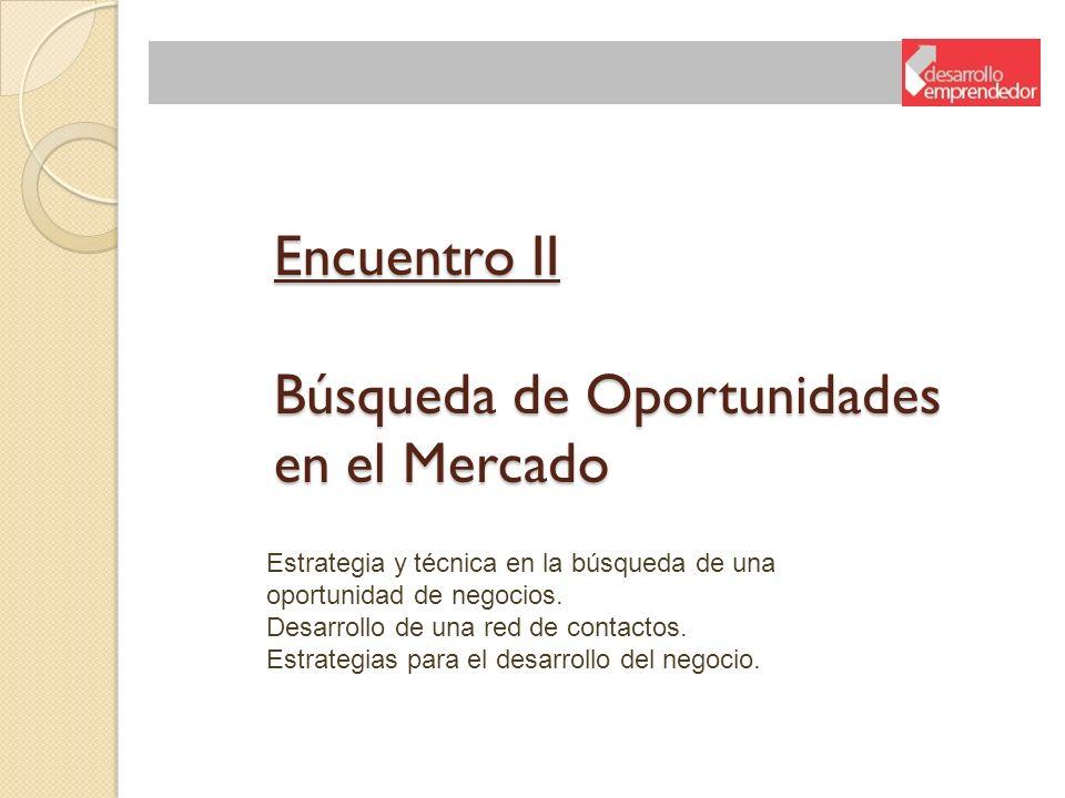 Encuentro II Búsqueda de Oportunidades en el Mercado Estrategia y técnica en la búsqueda de una oportunidad de negocios. Desarrollo de una red de cont