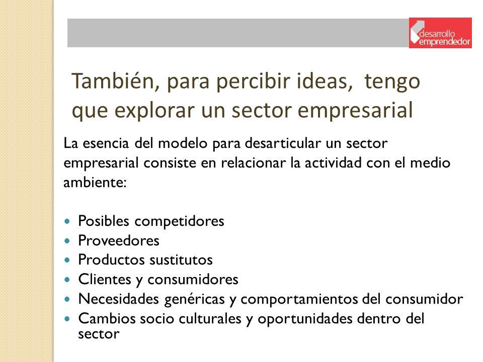 También, para percibir ideas, tengo que explorar un sector empresarial La esencia del modelo para desarticular un sector empresarial consiste en relac