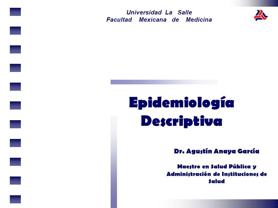 Universidad La Salle Facultad Mexicana de Medicina Epidemiología Descriptiva Dr. Agustín Anaya García Maestro en Salud Pública y Administración de Ins