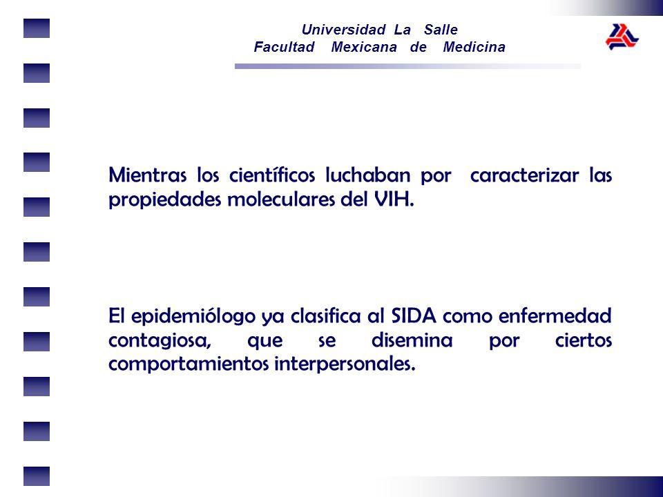 Universidad La Salle Facultad Mexicana de Medicina Mientras los científicos luchaban por caracterizar las propiedades moleculares del VIH. El epidemió