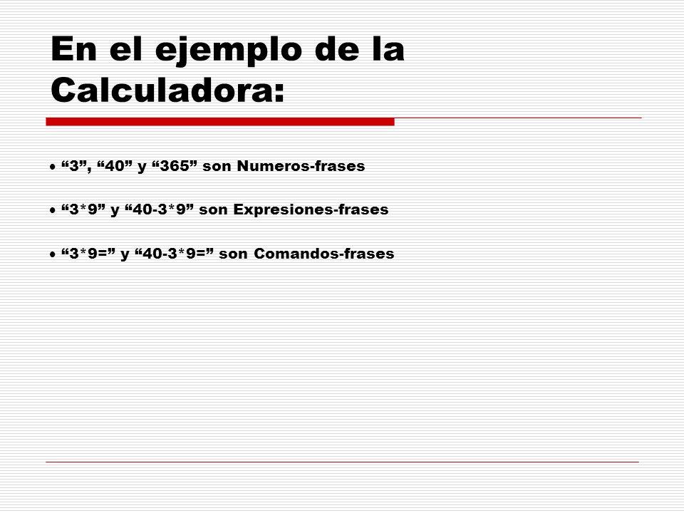 En el ejemplo de la Calculadora: 3, 40 y 365 son Numeros-frases 3*9 y 40-3*9 son Expresiones-frases 3*9= y 40-3*9= son Comandos-frases