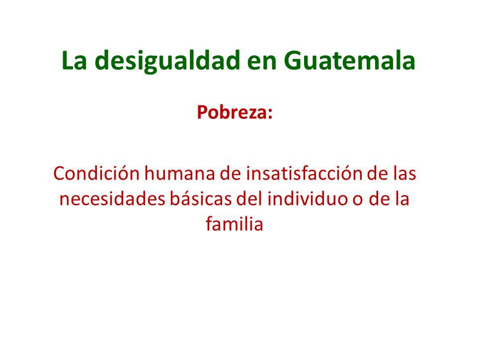La desigualdad en Guatemala Pobreza: Condición humana de insatisfacción de las necesidades básicas del individuo o de la familia