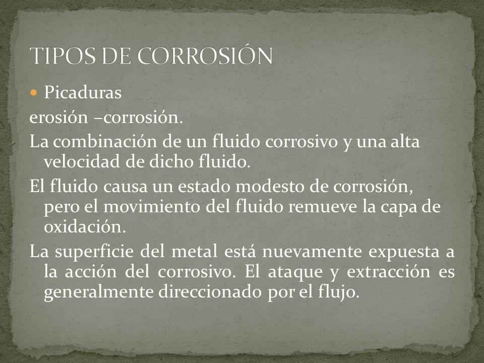 Picaduras erosión –corrosión. La combinación de un fluido corrosivo y una alta velocidad de dicho fluido. El fluido causa un estado modesto de corrosi