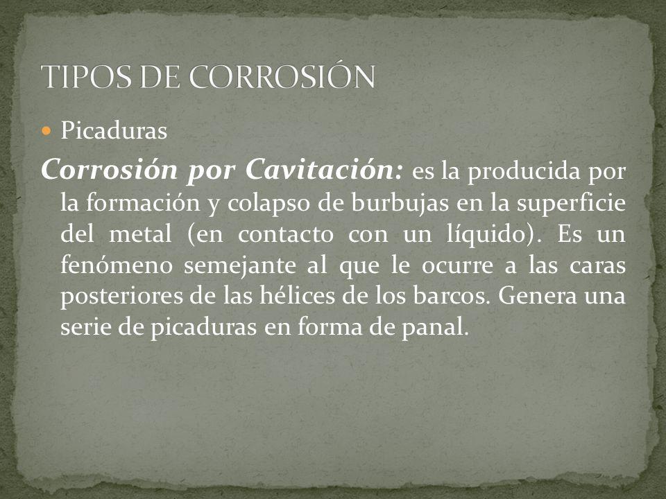 Picaduras Corrosión por Cavitación: es la producida por la formación y colapso de burbujas en la superficie del metal (en contacto con un líquido). Es