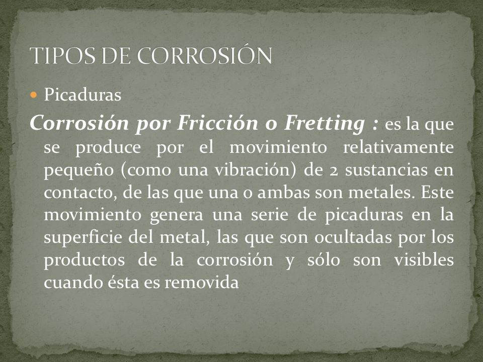 Picaduras Corrosión por Fricción o Fretting : es la que se produce por el movimiento relativamente pequeño (como una vibración) de 2 sustancias en con