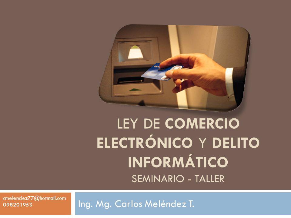 LEY DE COMERCIO ELECTRÓNICO Y DELITO INFORMÁTICO SEMINARIO - TALLER Ing. Mg. Carlos Meléndez T. cmelendez77@hotmail.com 098201953