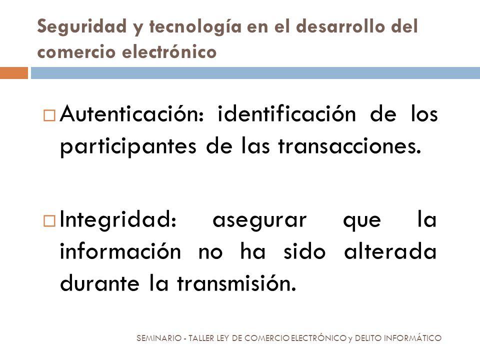 Seguridad y tecnología en el desarrollo del comercio electrónico Autenticación: identificación de los participantes de las transacciones. Integridad: