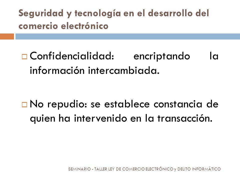 Seguridad y tecnología en el desarrollo del comercio electrónico Confidencialidad: encriptando la información intercambiada. No repudio: se establece