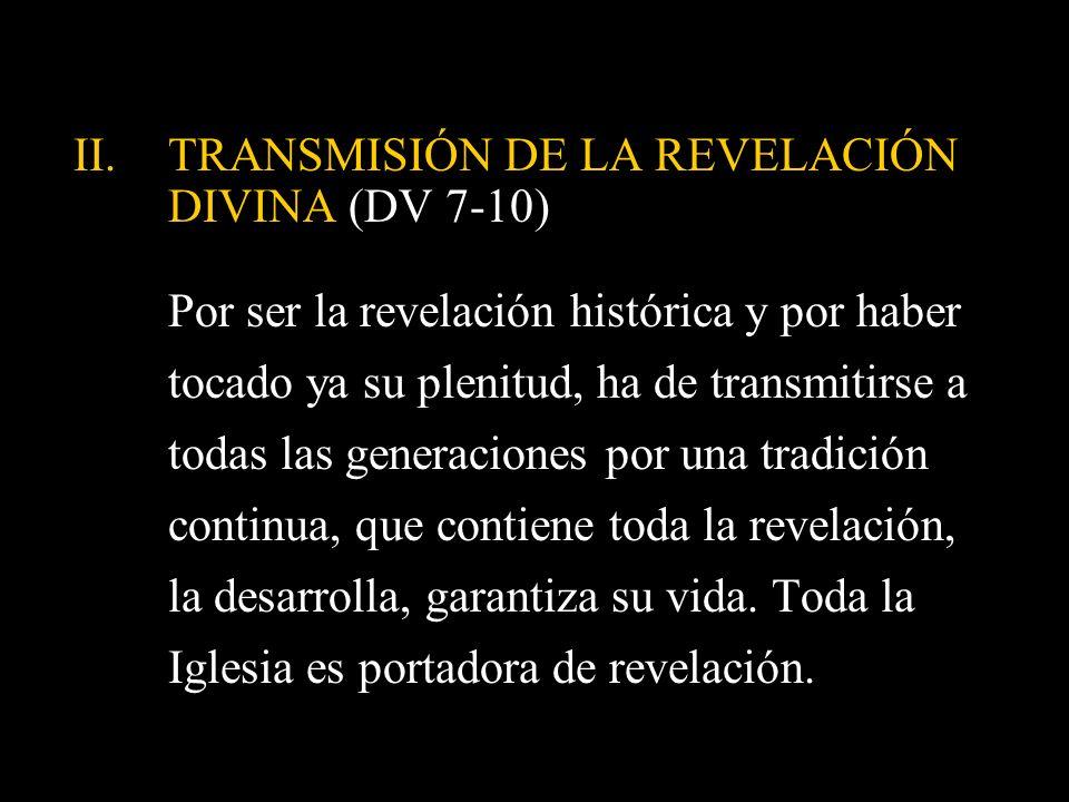 II.TRANSMISIÓN DE LA REVELACIÓN DIVINA (DV 7-10) Por ser la revelación histórica y por haber tocado ya su plenitud, ha de transmitirse a todas las gen