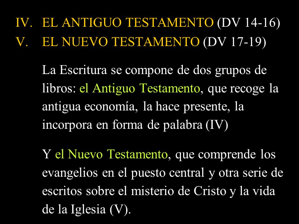 IV.EL ANTIGUO TESTAMENTO (DV 14-16) V.EL NUEVO TESTAMENTO (DV 17-19) La Escritura se compone de dos grupos de libros: el Antiguo Testamento, que recog