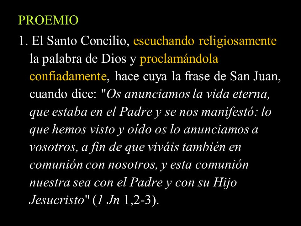 PROEMIO 1. El Santo Concilio, escuchando religiosamente la palabra de Dios y proclamándola confiadamente, hace cuya la frase de San Juan, cuando dice: