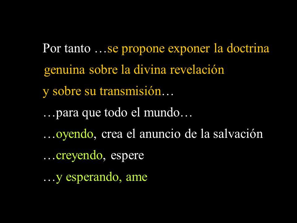 Por tanto …se propone exponer la doctrina genuina sobre la divina revelación y sobre su transmisión… …para que todo el mundo… …oyendo, crea el anuncio