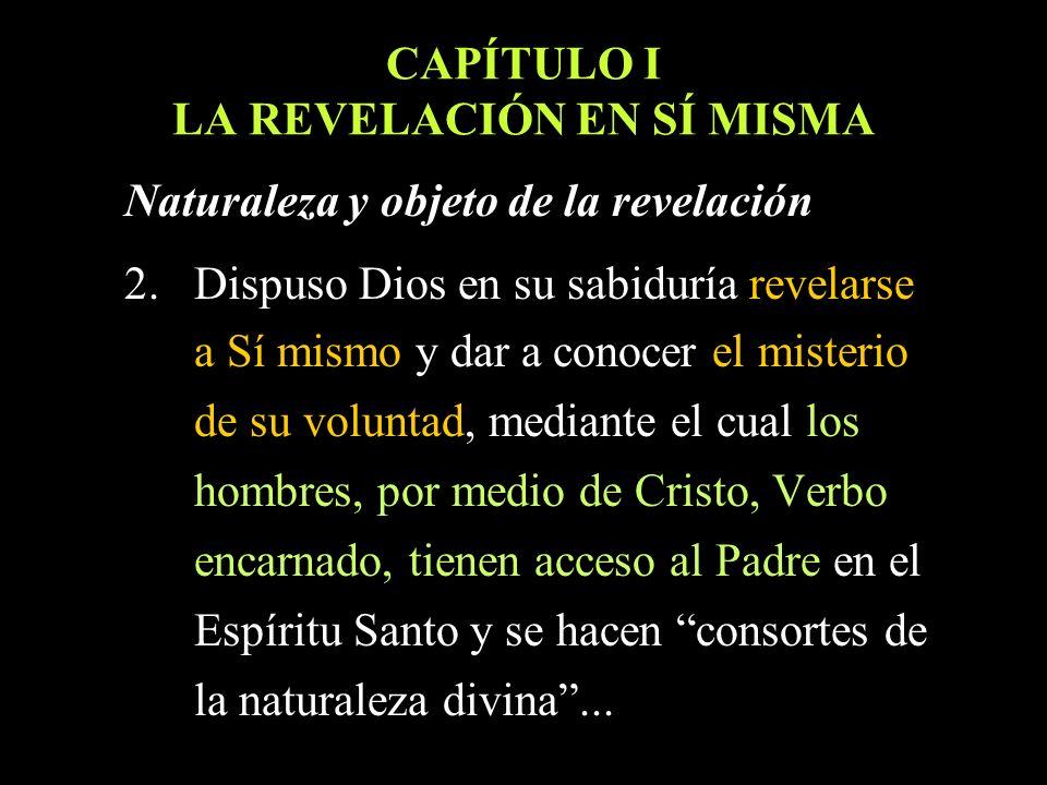 CAPÍTULO I LA REVELACIÓN EN SÍ MISMA Naturaleza y objeto de la revelación 2.Dispuso Dios en su sabiduría revelarse a Sí mismo y dar a conocer el miste