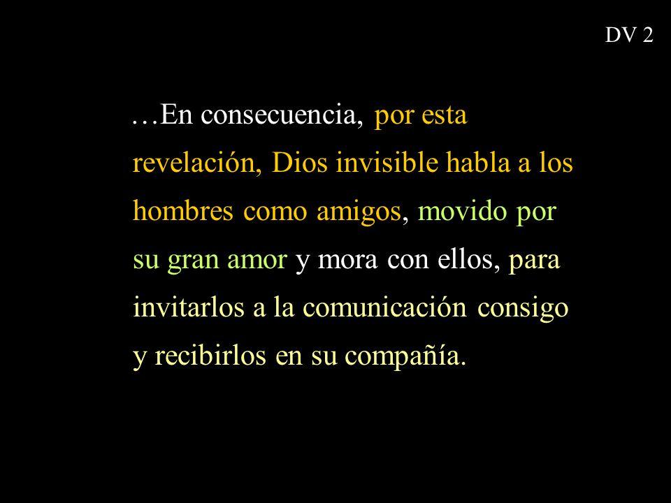 …En consecuencia, por esta revelación, Dios invisible habla a los hombres como amigos, movido por su gran amor y mora con ellos, para invitarlos a la