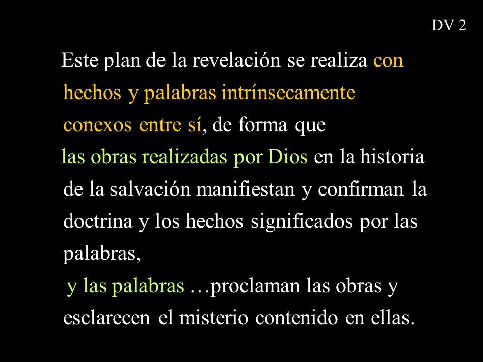 Este plan de la revelación se realiza con hechos y palabras intrínsecamente conexos entre sí, de forma que las obras realizadas por Dios en la histori
