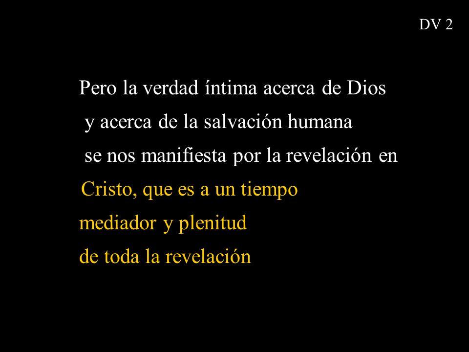 Pero la verdad íntima acerca de Dios y acerca de la salvación humana se nos manifiesta por la revelación en Cristo, que es a un tiempo mediador y plen