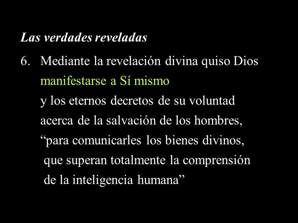 Las verdades reveladas 6.Mediante la revelación divina quiso Dios manifestarse a Sí mismo y los eternos decretos de su voluntad acerca de la salvación