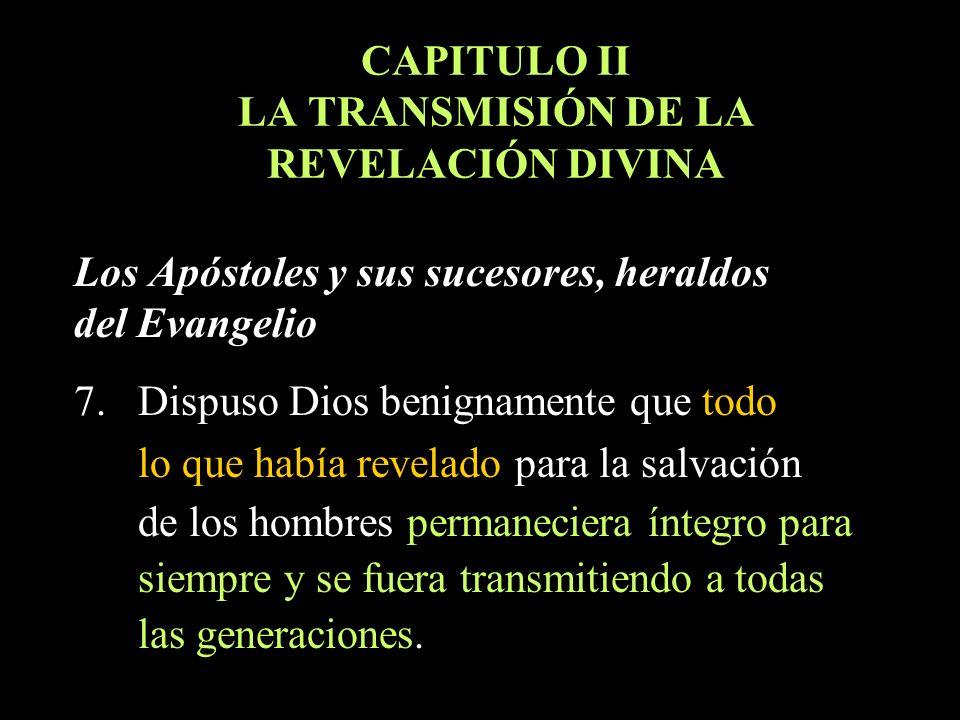 CAPITULO II LA TRANSMISIÓN DE LA REVELACIÓN DIVINA Los Apóstoles y sus sucesores, heraldos del Evangelio 7. Dispuso Dios benignamente que todo lo que